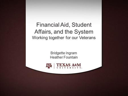 Financial Aid, Student Affairs, and the System Working together for our Veterans Bridgette Ingram Heather Fountain.