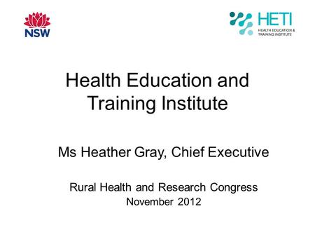 Health Education and Training Institute Ms Heather Gray, Chief Executive Rural Health and Research Congress November 2012.