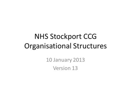 NHS Stockport CCG Organisational Structures 10 January 2013 Version 13.