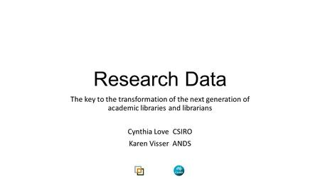 Research Data The key to the transformation of the next generation of academic libraries and librarians Cynthia Love CSIRO Karen Visser ANDS.