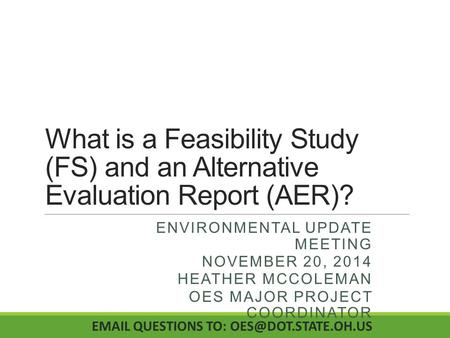 What is a Feasibility Study (FS) and an Alternative Evaluation Report (AER)? ENVIRONMENTAL UPDATE MEETING NOVEMBER 20, 2014 HEATHER MCCOLEMAN OES MAJOR.