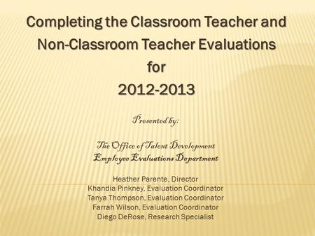 Completing the Classroom Teacher and Non-Classroom Teacher Evaluations for2012-2013 Presented by: The Office of Talent Development Employee Evaluations.