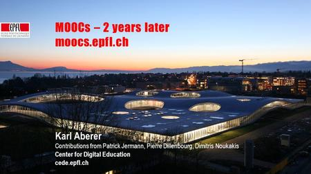 MOOC overview | September 2014 MOOCs – 2 years later moocs.epfl.ch Karl Aberer Contributions from Patrick Jermann, Pierre Dillenbourg, Dimitris Noukakis.