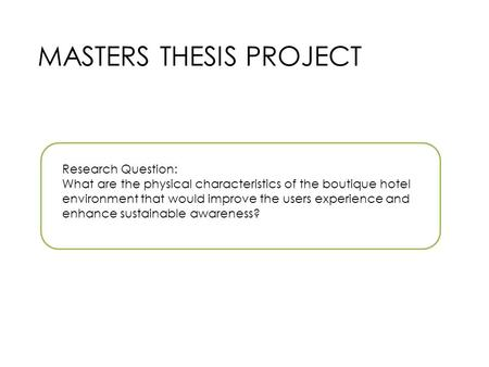 MASTERS THESIS PROJECT Research Question: What are the physical characteristics of the boutique hotel environment that would improve the users experience.