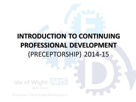 INTRODUCTION TO CONTINUING PROFESSIONAL DEVELOPMENT INTRODUCTION TO CONTINUING PROFESSIONAL DEVELOPMENT (PRECEPTORSHIP) 2014-15.