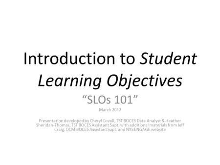 "Introduction to Student Learning Objectives ""SLOs 101"" March 2012 Presentation developed by Cheryl Covell, TST BOCES Data Analyst & Heather Sheridan-Thomas,"