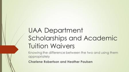 UAA Department Scholarships and Academic Tuition Waivers Knowing the difference between the two and using them appropriately Charlene Robertson and Heather.