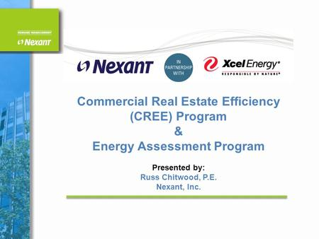 Commercial Real Estate Efficiency (CREE) Program & Energy Assessment Program Presented by: Russ Chitwood, P.E. Nexant, Inc.