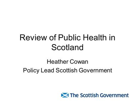 Review of Public Health in Scotland Heather Cowan Policy Lead Scottish Government.
