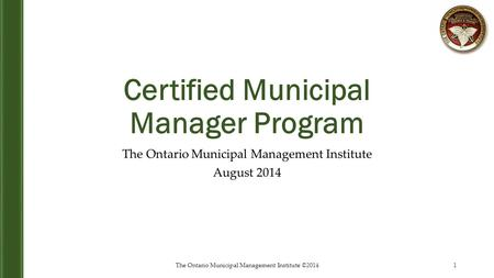 Certified Municipal Manager Program The Ontario Municipal Management Institute August 2014 1The Ontario Municipal Management Institute ©2014.