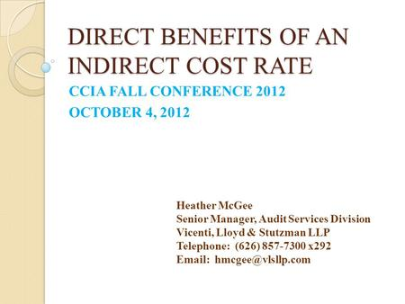 DIRECT BENEFITS OF AN INDIRECT COST RATE CCIA FALL CONFERENCE 2012 OCTOBER 4, 2012 Heather McGee Senior Manager, Audit Services Division Vicenti, Lloyd.