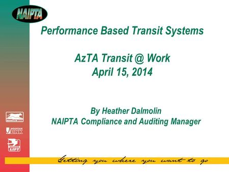 Performance Based Transit Systems AzTA Work April 15, 2014 By Heather Dalmolin NAIPTA Compliance and Auditing Manager.