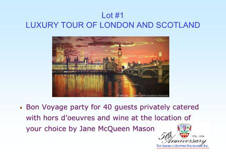Lot #1 LUXURY TOUR OF LONDON AND SCOTLAND Bon Voyage party for 40 guests privately catered with hors d'oeuvres and wine at the location of your choice.