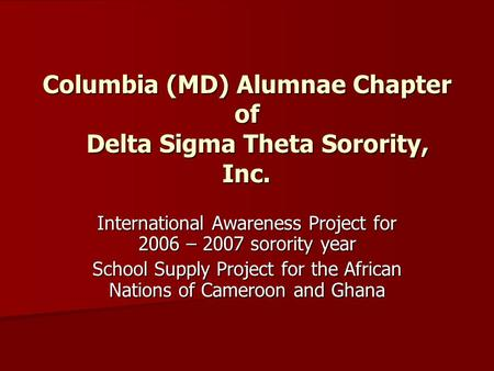 Columbia (MD) Alumnae Chapter of Delta Sigma Theta Sorority, Inc. International Awareness Project for 2006 – 2007 sorority year School Supply Project for.