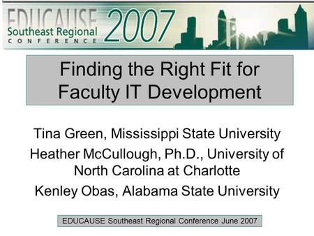 Finding the Right Fit for Faculty IT Development Tina Green, Mississippi State University Heather McCullough, Ph.D., University of North Carolina at Charlotte.