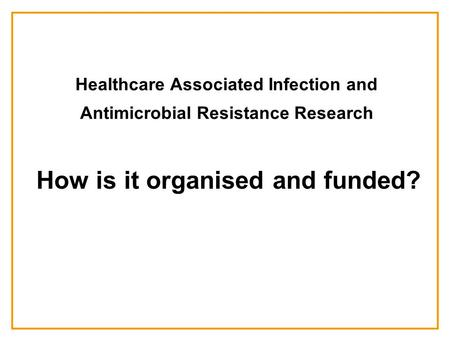 Healthcare Associated Infection and Antimicrobial Resistance Research How is it organised and funded?