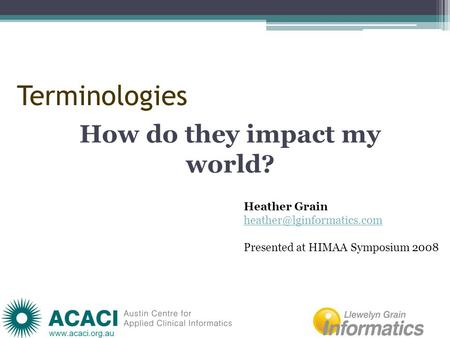 Terminologies How do they impact my world? Heather Grain Presented at HIMAA Symposium 2008.