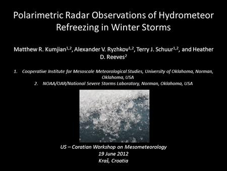 Polarimetric Radar Observations of Hydrometeor Refreezing in Winter Storms Matthew R. Kumjian 1,2, Alexander V. Ryzhkov 1,2, Terry J. Schuur 1,2, and Heather.