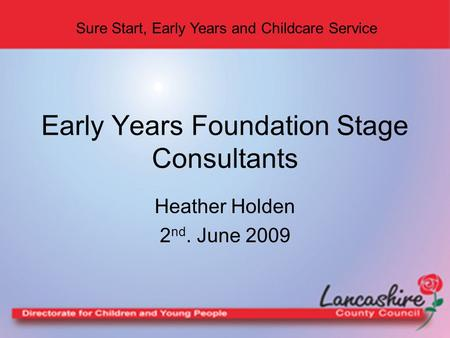 Sure Start, Early Years and Childcare Service Heather Holden 2 nd. June 2009 Early Years Foundation Stage Consultants.