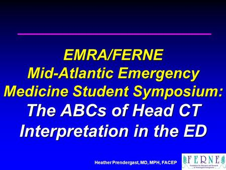 Heather Prendergast, MD, MPH, FACEP EMRA/FERNE Mid-Atlantic Emergency Medicine Student Symposium: The ABCs of Head CT Interpretation in the ED.