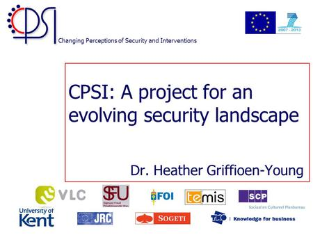 Changing Perceptions of Security and Interventions CPSI: A project for an evolving security landscape Dr. Heather Griffioen-Young.
