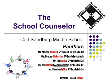The School Counselor Carl Sandburg Middle School Panthers Ms. Melinda Caldwell: 7 th Grade A-Bu and all AVID Ms. Heather McCarthy: 7 th Grade Buckb-Mah.