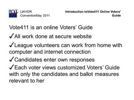 Introduction toVote411 Online Voters' Guide LWVOR ConventionMay 2011 Vote411 is an online Voters' Guide ✓ All work done at secure website ✓ League volunteers.