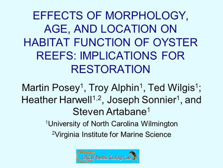 EFFECTS OF MORPHOLOGY, AGE, AND LOCATION ON HABITAT FUNCTION OF OYSTER REEFS: IMPLICATIONS FOR RESTORATION Martin Posey 1, Troy Alphin 1, Ted Wilgis 1.
