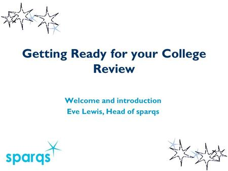 Getting Ready for your College Review Welcome and introduction Eve Lewis, Head of sparqs.