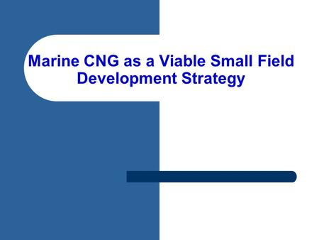 Marine CNG as a Viable Small Field Development Strategy.
