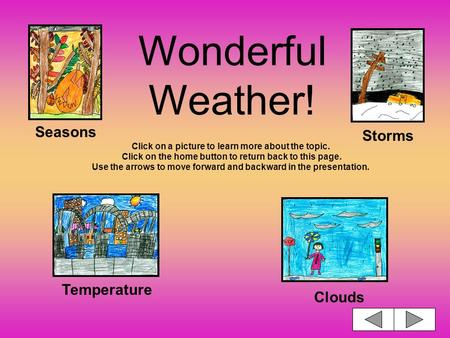 Wonderful Weather! Click on a picture to learn more about the topic. Click on the home button to return back to this page. Use the arrows to move forward.