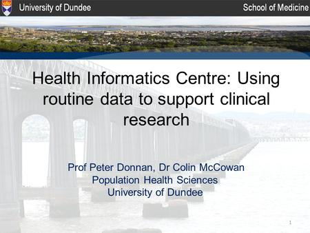1 Health Informatics Centre: Using routine data to support clinical research Prof Peter Donnan, Dr Colin McCowan Population Health Sciences University.