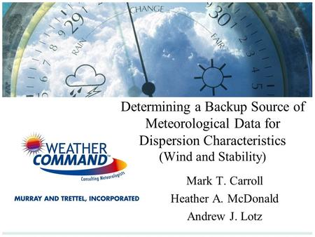 Determining a Backup Source of Meteorological Data for Dispersion Characteristics (Wind and Stability) Mark T. Carroll Heather A. McDonald Andrew J. Lotz.