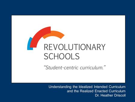Understanding the Idealized Intended Curriculum and the Realized Enacted Curriculum Dr. Heather Driscoll.
