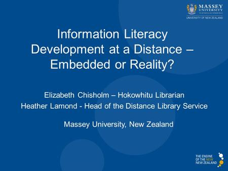 Elizabeth Chisholm – Hokowhitu Librarian Heather Lamond - Head of the Distance Library Service Massey University, New Zealand Information Literacy Development.