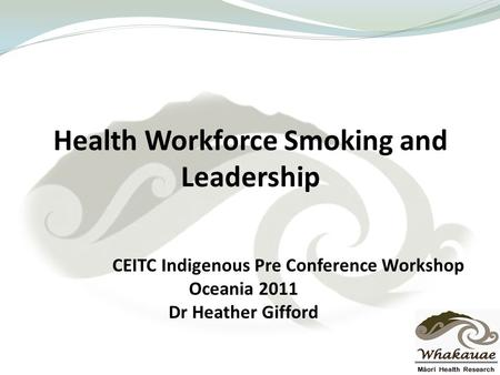 Health Workforce Smoking and Leadership CEITC Indigenous Pre Conference Workshop Oceania 2011 Dr Heather Gifford.