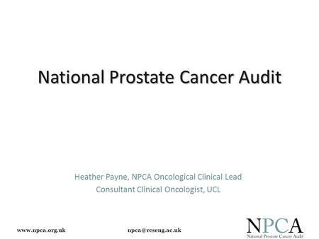 National Prostate Cancer Audit Heather Payne, NPCA Oncological Clinical Lead Consultant Clinical Oncologist, UCL.