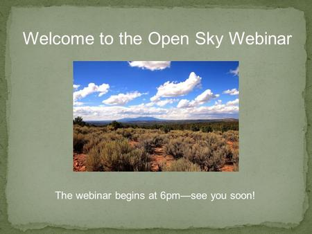 Welcome to the Open Sky Webinar The webinar begins at 6pm—see you soon!