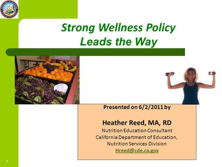 1 5/19/2011 Strong Wellness Policy Leads the Way Presented on 6/2/2011 by Heather Reed, MA, RD Nutrition Education Consultant California Department of.