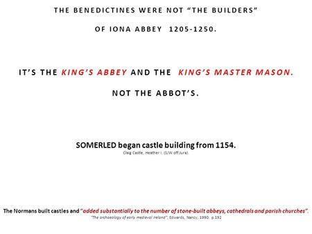 "THE BENEDICTINES WERE NOT ""THE BUILDERS"" OF IONA ABBEY 1205-1250. IT'S THE KING'S ABBEY AND THE KING'S MASTER MASON. NOT THE ABBOT'S. SOMERLED began castle."