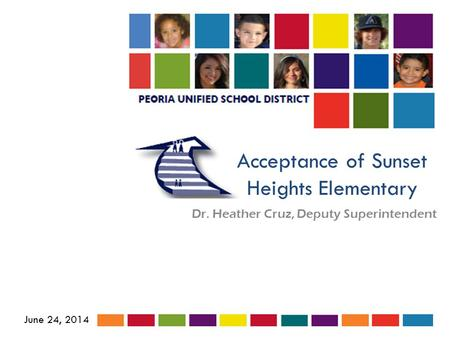 Acceptance of Sunset Heights Elementary Dr. Heather Cruz, Deputy Superintendent June 24, 2014.