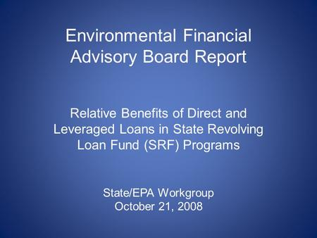 Environmental Financial Advisory Board Report Relative Benefits of Direct and Leveraged Loans in State Revolving Loan Fund (SRF) Programs State/EPA Workgroup.