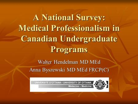 A National Survey: Medical Professionalism in Canadian Undergraduate Programs Walter Hendelman MD MEd Anna Byszewski MD MEd FRCP(C)