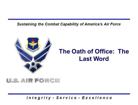 I n t e g r i t y - S e r v i c e - E x c e l l e n c e Sustaining the Combat Capability of America's Air Force The Oath of Office: The Last Word.