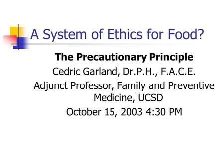 A System of Ethics for Food? The Precautionary Principle Cedric Garland, Dr.P.H., F.A.C.E. Adjunct Professor, Family and Preventive Medicine, UCSD October.