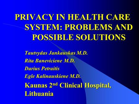 PRIVACY IN HEALTH CARE SYSTEM: PROBLEMS AND POSSIBLE SOLUTIONS Tautvydas Jankauskas M.D. Rita Baneviciene M.D. Darius Petraitis Egle Kalinauskiene M.D.