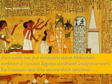 How much can you remember about Prehistoric medicine & Ancient Egptian medicine? Study your notes for 3 minutes and then answer these questions …. How.
