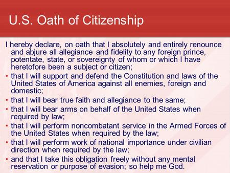 U.S. Oath of Citizenship I hereby declare, on oath that I absolutely and entirely renounce and abjure all allegiance and fidelity to any foreign prince,