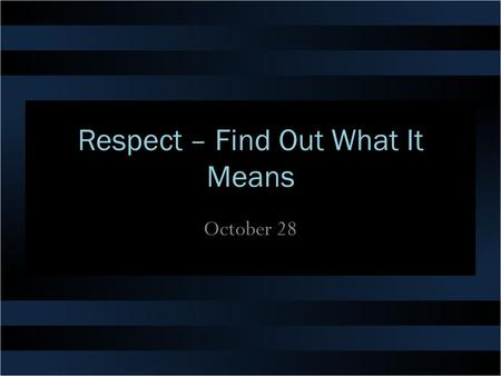 Respect – Find Out What It Means October 28. Think About It … What were you taught as a youngster about how to show respect? How does it make you feel.
