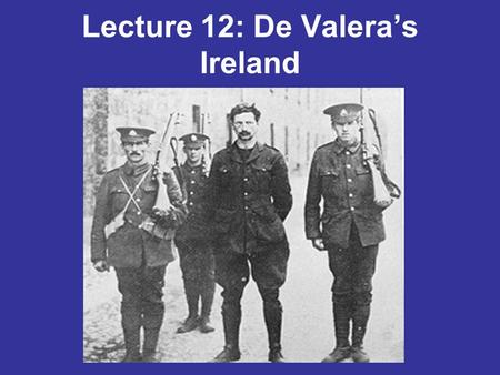 Lecture 12: De Valera's Ireland. 1. The Constitution of the Irish Free State 2. The 'Economic War' 3. Threats to the state: Bluehsirts and IRA 4. Irish.